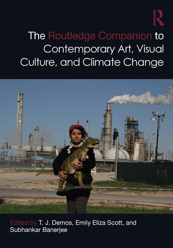Upcoming: The Routledge Companion to Contemporary Art, Visual Culture, and Climate Change – Edited By T. J. Demos, Emily Eliza Scott, Subhankar Banerjee